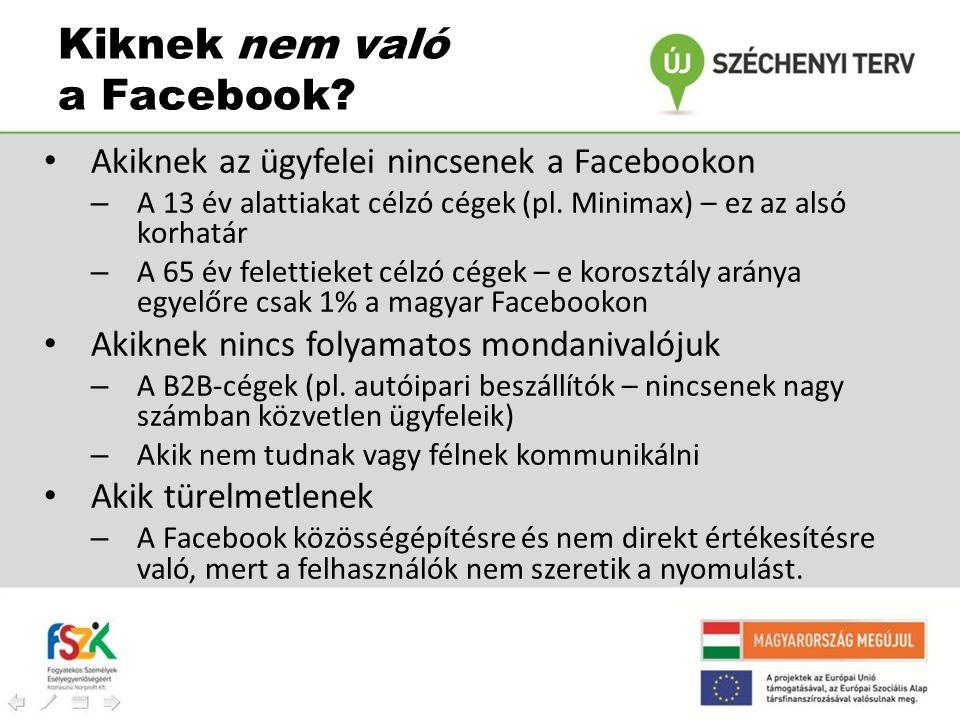 Kiknek nem való a Facebook? • Akiknek az ügyfelei nincsenek a Facebookon – A 13 év alattiakat célzó cégek (pl. Minimax) – ez az alsó korhatár – A 65 é