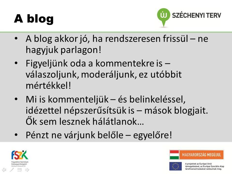 • A blog akkor jó, ha rendszeresen frissül – ne hagyjuk parlagon! • Figyeljünk oda a kommentekre is – válaszoljunk, moderáljunk, ez utóbbit mértékkel!