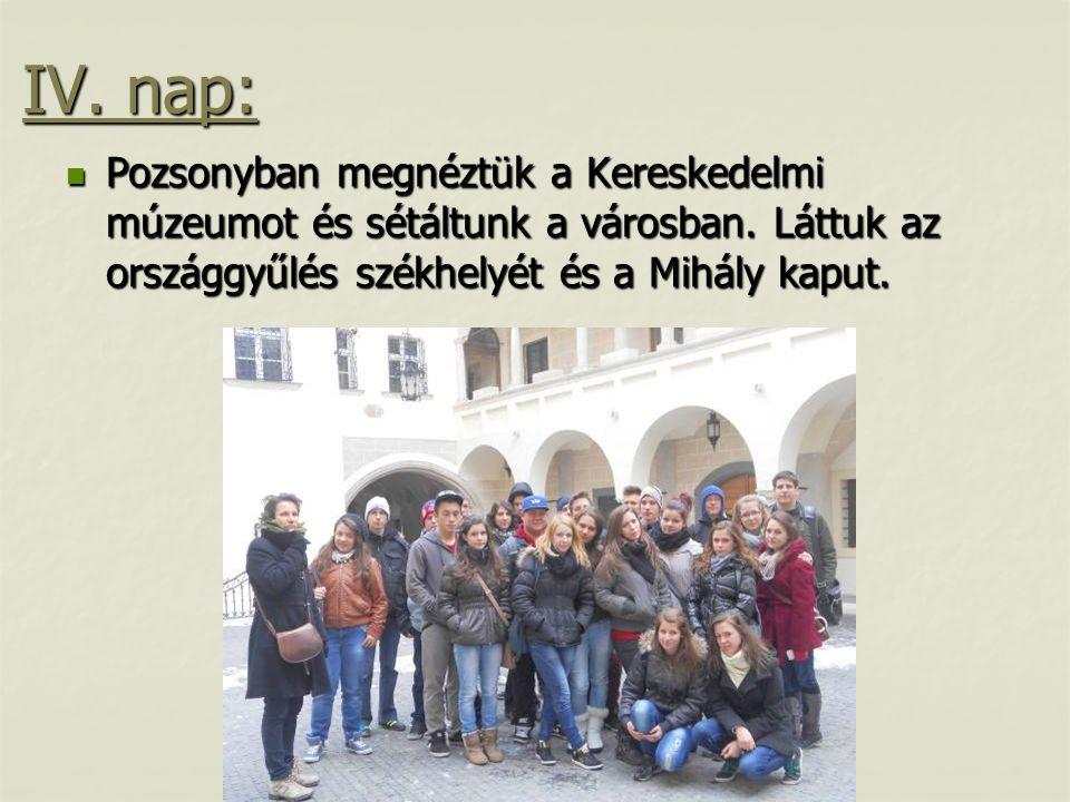 IV. nap:  Pozsonyban megnéztük a Kereskedelmi múzeumot és sétáltunk a városban. Láttuk az országgyűlés székhelyét és a Mihály kaput.