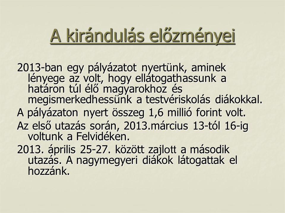 A kirándulás előzményei 2013-ban egy pályázatot nyertünk, aminek lényege az volt, hogy ellátogathassunk a határon túl élő magyarokhoz és megismerkedhe