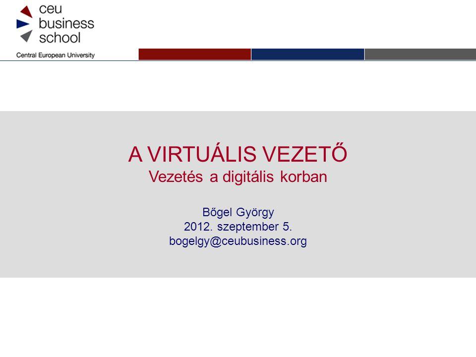 A VIRTUÁLIS VEZETŐ Vezetés a digitális korban Bőgel György 2012. szeptember 5. bogelgy@ceubusiness.org