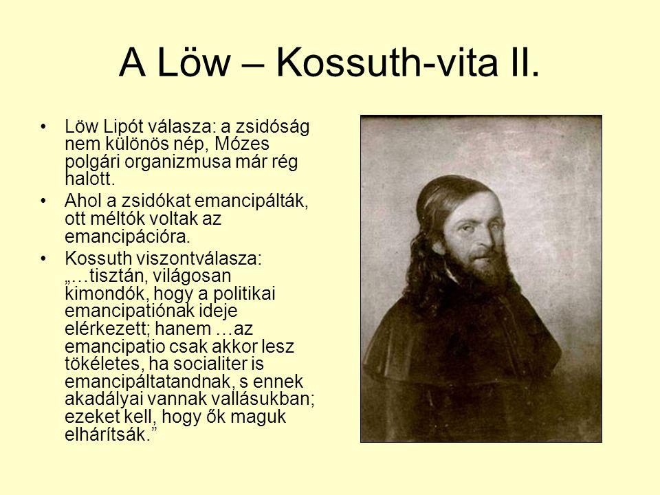 A Löw – Kossuth-vita II. •Löw Lipót válasza: a zsidóság nem különös nép, Mózes polgári organizmusa már rég halott. •Ahol a zsidókat emancipálták, ott