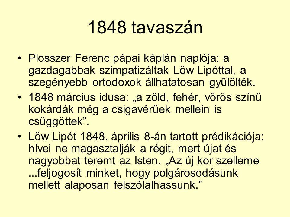 1848 tavaszán •Plosszer Ferenc pápai káplán naplója: a gazdagabbak szimpatizáltak Löw Lipóttal, a szegényebb ortodoxok állhatatosan gyűlölték. •1848 m