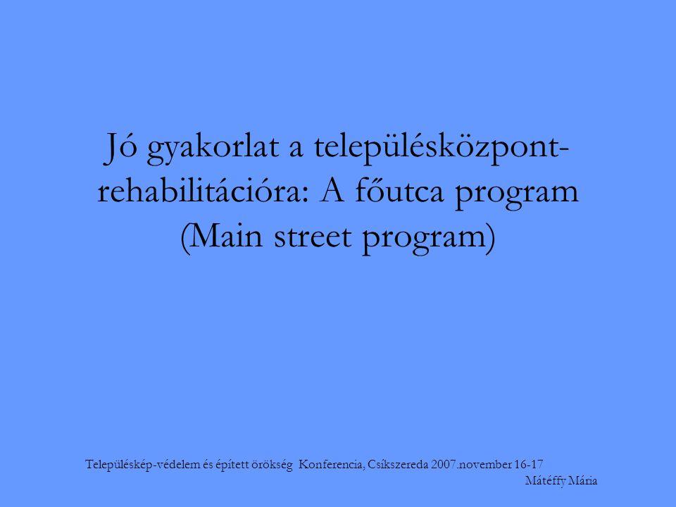 Településkép-védelem és épített örökség Konferencia, Csíkszereda 2007.november 16-17 Mátéffy Mária Jó gyakorlat a településközpont- rehabilitációra: A főutca program (Main street program)