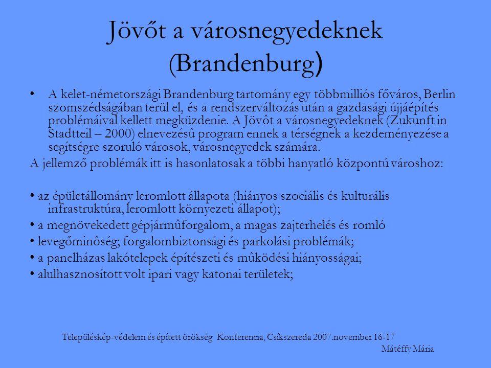 Településkép-védelem és épített örökség Konferencia, Csíkszereda 2007.november 16-17 Mátéffy Mária Jövőt a városnegyedeknek (Brandenburg ) •A kelet-németországi Brandenburg tartomány egy többmilliós főváros, Berlin szomszédságában terül el, és a rendszerváltozás után a gazdasági újjáépítés problémáival kellett megküzdenie.