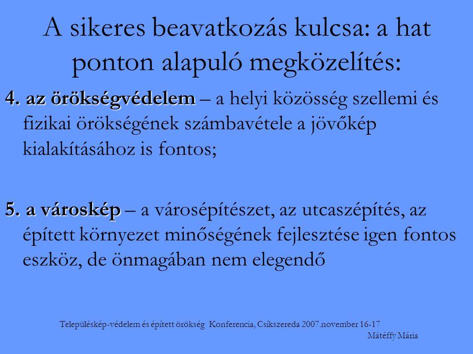Településkép-védelem és épített örökség Konferencia, Csíkszereda 2007.november 16-17 Mátéffy Mária A sikeres beavatkozás kulcsa: a hat ponton alapuló megközelítés: 4.
