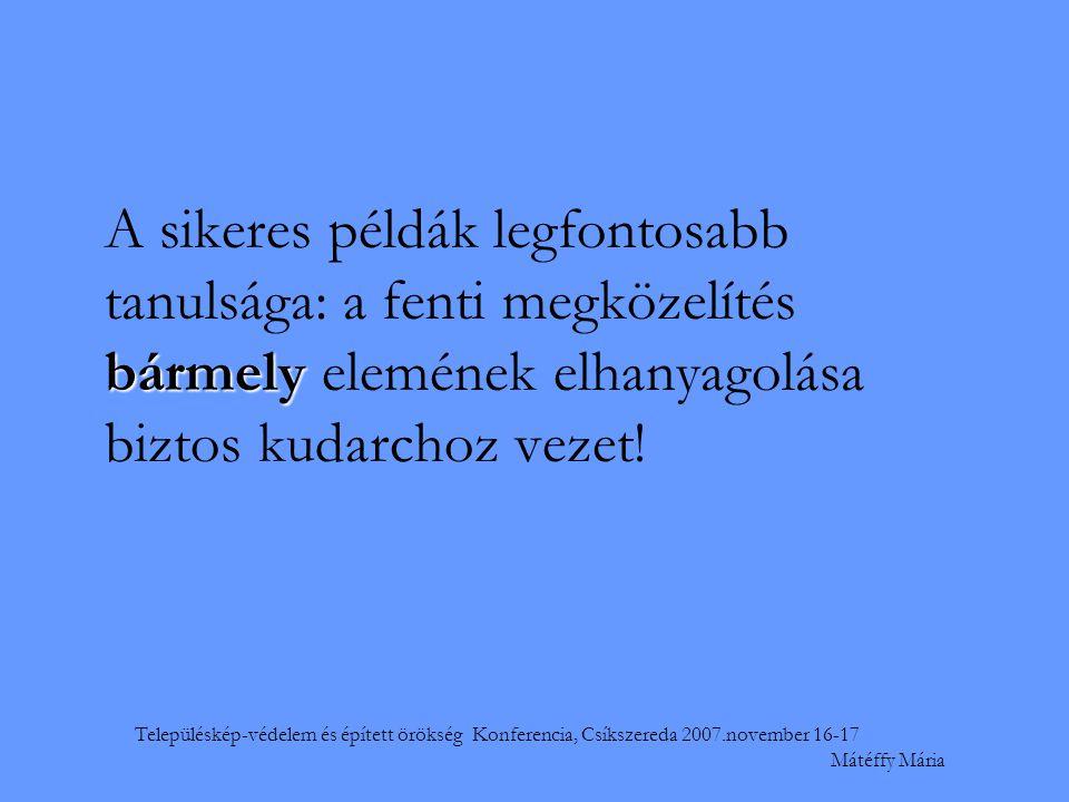 Településkép-védelem és épített örökség Konferencia, Csíkszereda 2007.november 16-17 Mátéffy Mária bármely A sikeres példák legfontosabb tanulsága: a fenti megközelítés bármely elemének elhanyagolása biztos kudarchoz vezet!