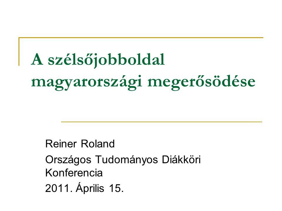 A szélsőjobboldal magyarországi megerősödése Reiner Roland Országos Tudományos Diákköri Konferencia 2011.