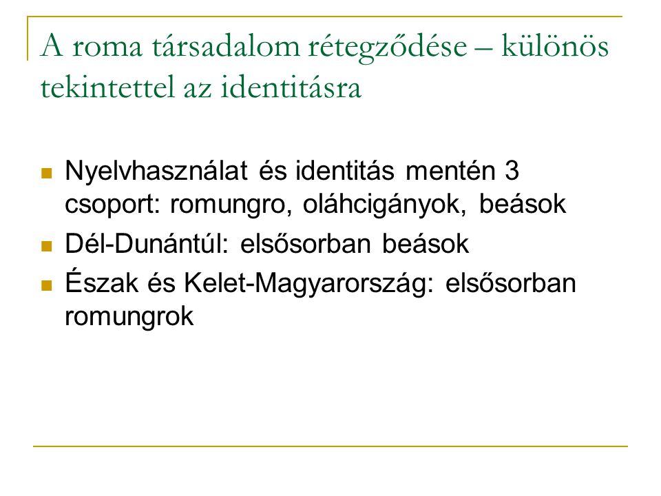 A roma társadalom rétegződése – különös tekintettel az identitásra  Nyelvhasználat és identitás mentén 3 csoport: romungro, oláhcigányok, beások  Dél-Dunántúl: elsősorban beások  Észak és Kelet-Magyarország: elsősorban romungrok