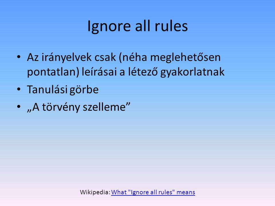 """Ignore all rules • Az irányelvek csak (néha meglehetősen pontatlan) leírásai a létező gyakorlatnak • Tanulási görbe • """"A törvény szelleme Wikipedia: What Ignore all rules meansWhat Ignore all rules means"""