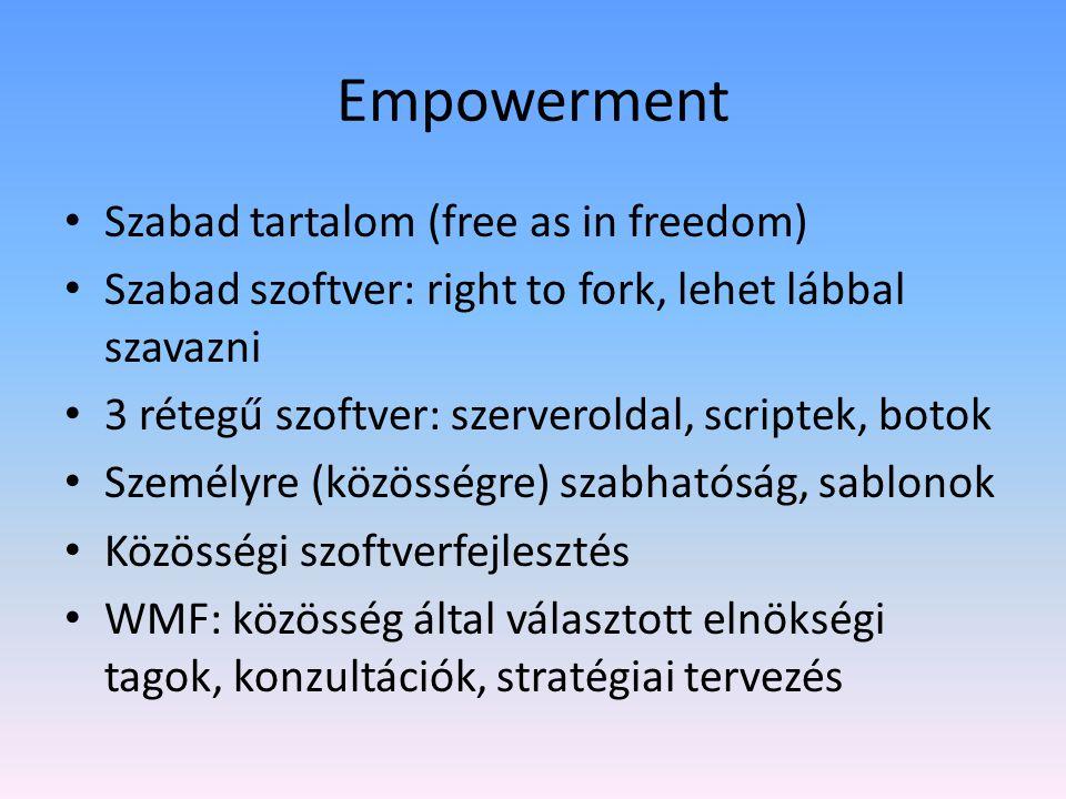 Empowerment • Szabad tartalom (free as in freedom) • Szabad szoftver: right to fork, lehet lábbal szavazni • 3 rétegű szoftver: szerveroldal, scriptek, botok • Személyre (közösségre) szabhatóság, sablonok • Közösségi szoftverfejlesztés • WMF: közösség által választott elnökségi tagok, konzultációk, stratégiai tervezés