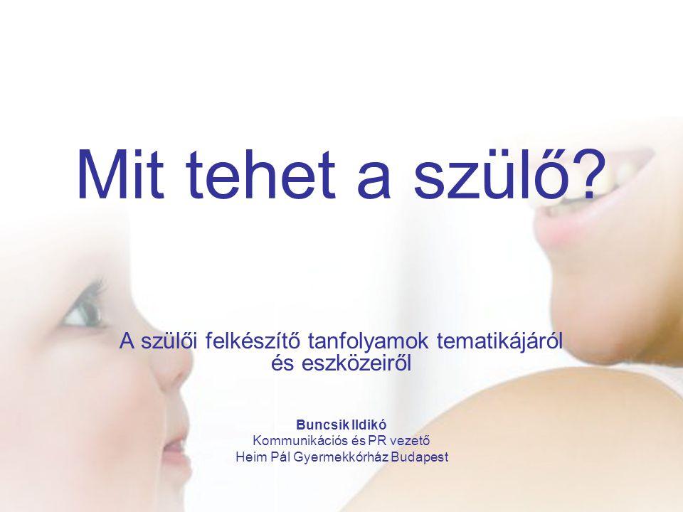 Mit tehet a szülő? A szülői felkészítő tanfolyamok tematikájáról és eszközeiről Buncsik Ildikó Kommunikációs és PR vezető Heim Pál Gyermekkórház Budap