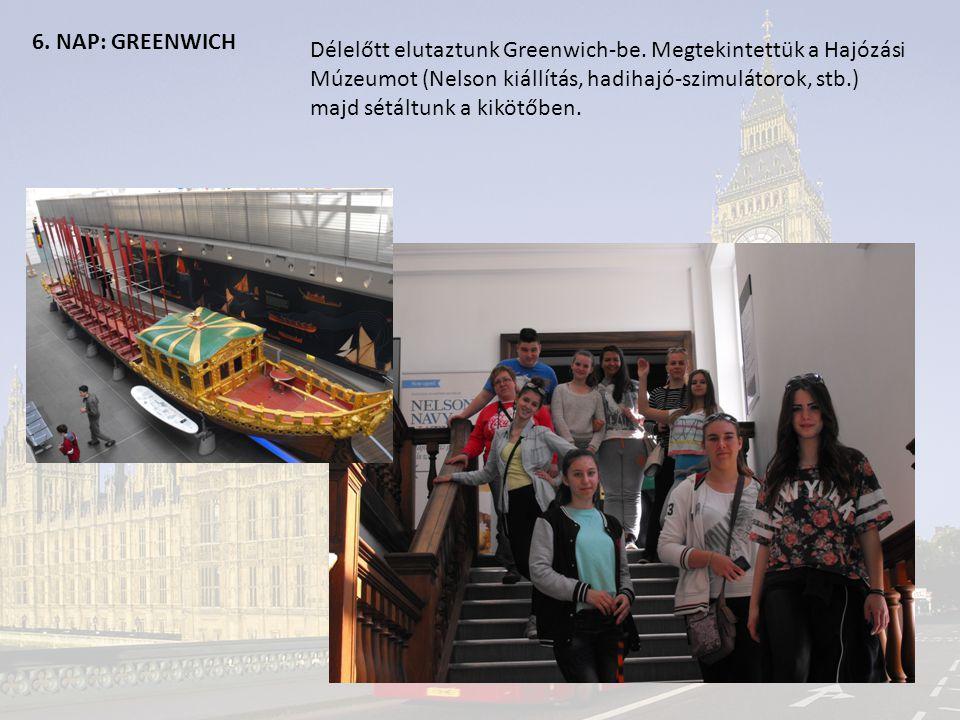 6. NAP: GREENWICH Délelőtt elutaztunk Greenwich-be. Megtekintettük a Hajózási Múzeumot (Nelson kiállítás, hadihajó-szimulátorok, stb.) majd sétáltunk