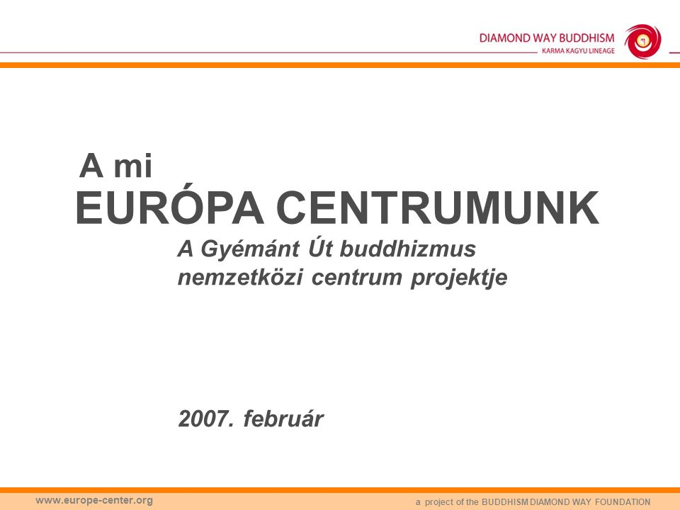 a project of the BUDDHISM DIAMOND WAY FOUNDATION www.europe-center.org A mi EURÓPA CENTRUMUNK A Gyémánt Út buddhizmus nemzetközi centrum projektje 200