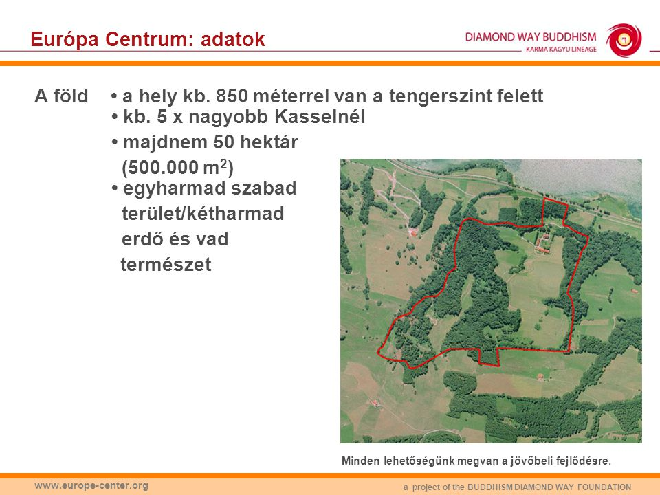 a project of the BUDDHISM DIAMOND WAY FOUNDATION www.europe-center.org Európa Centrum: adatok Épületek: • egy központi épület (1200 m2), • egy kisebb ház (700 m2), • egy pajta (1500 m2 két emeleten), • egy 4.