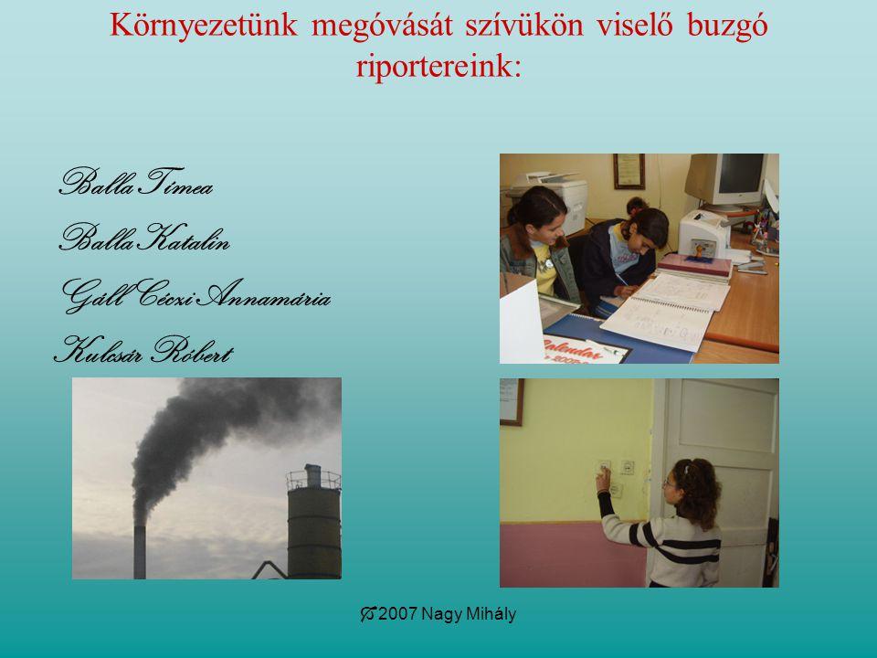  2007 Nagy Mihály Környezetünk megóvását szívükön viselő buzgó riportereink: Balla Tímea Balla Katalin Gáll Céczi Annamária Kulcsár Róbert