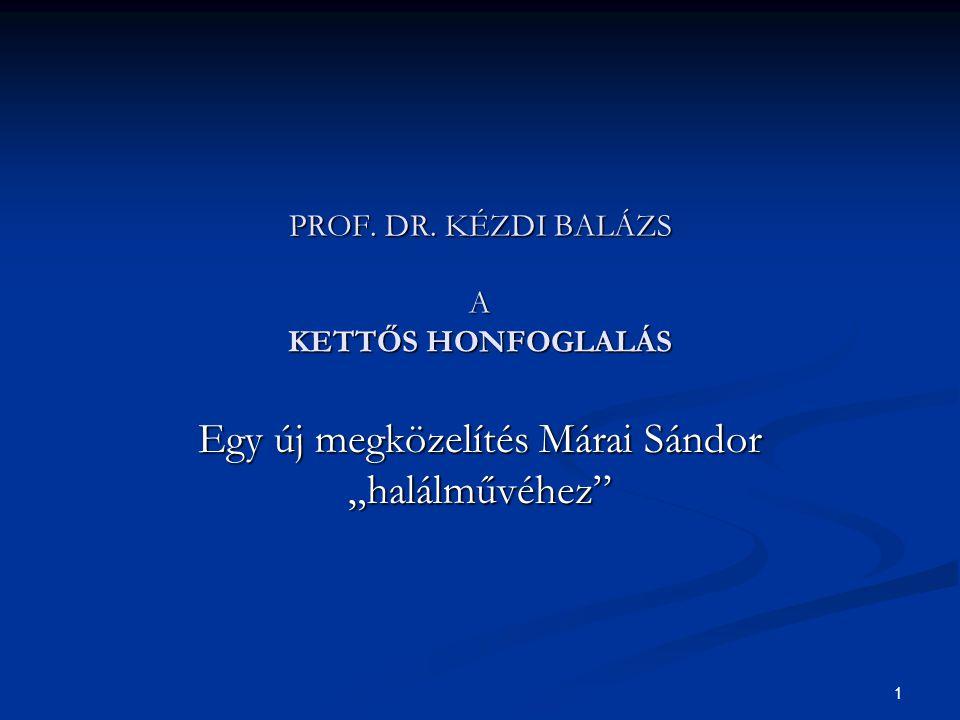 """1 PROF. DR. KÉZDI BALÁZS A KETTŐS HONFOGLALÁS Egy új megközelítés Márai Sándor """"halálművéhez"""""""