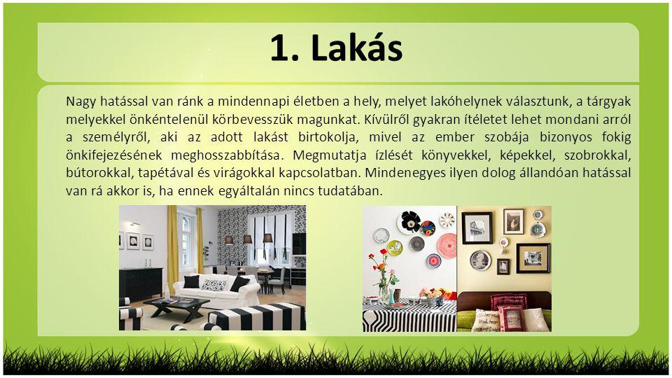 1. Lakás Nagy hatással van ránk a mindennapi életben a hely, melyet lakóhelynek választunk, a tárgyak melyekkel önkéntelenül körbevesszük magunkat. Kí