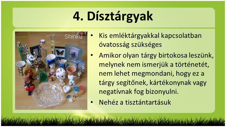 4. Dísztárgyak • Kis emléktárgyakkal kapcsolatban óvatosság szükséges • Amikor olyan tárgy birtokosa leszünk, melynek nem ismerjük a történetét, nem l