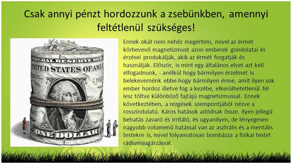 Csak annyi pénzt hordozzunk a zsebünkben, amennyi feltétlenül szükséges! Ennek okát nem nehéz megérteni, mivel az érmét körbevevő magnetizmust azon em