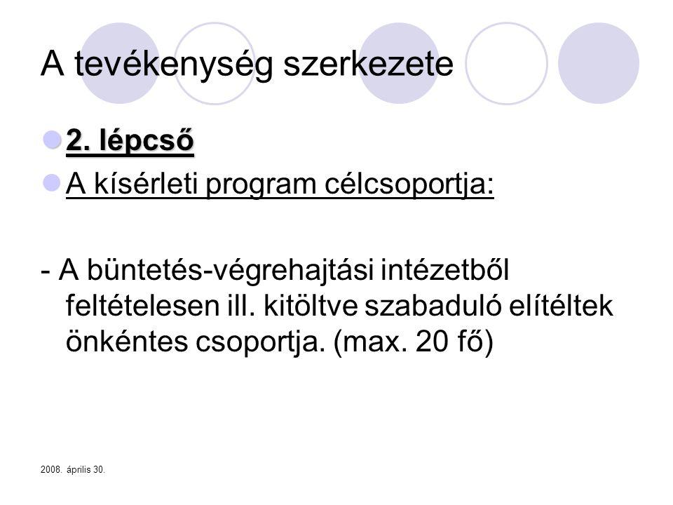 2008. április 30. A tevékenység szerkezete  2. lépcső  A kísérleti program célcsoportja: - A büntetés-végrehajtási intézetből feltételesen ill. kitö