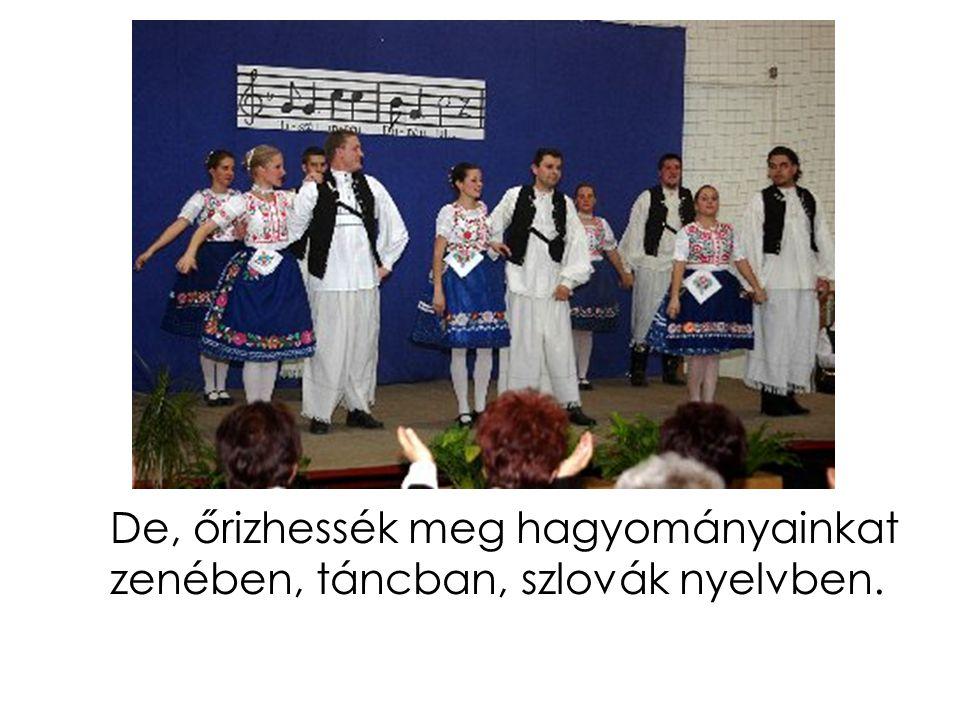 De, őrizhessék meg hagyományainkat zenében, táncban, szlovák nyelvben.