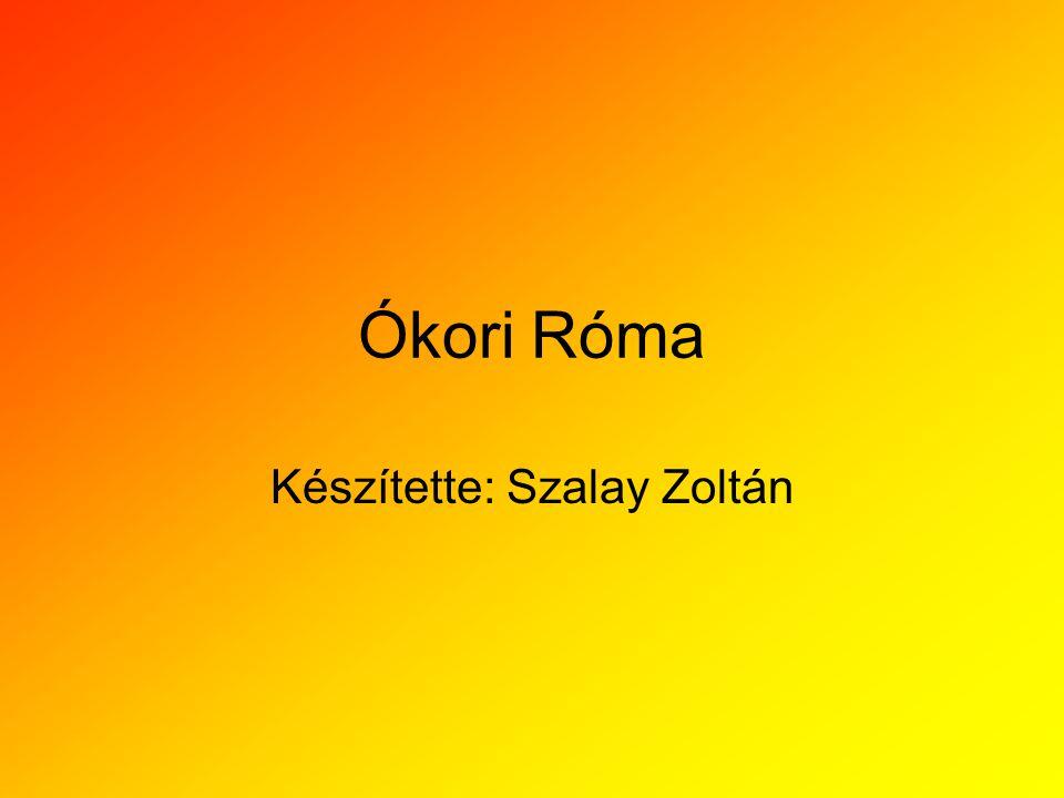 Ókori Róma Készítette: Szalay Zoltán