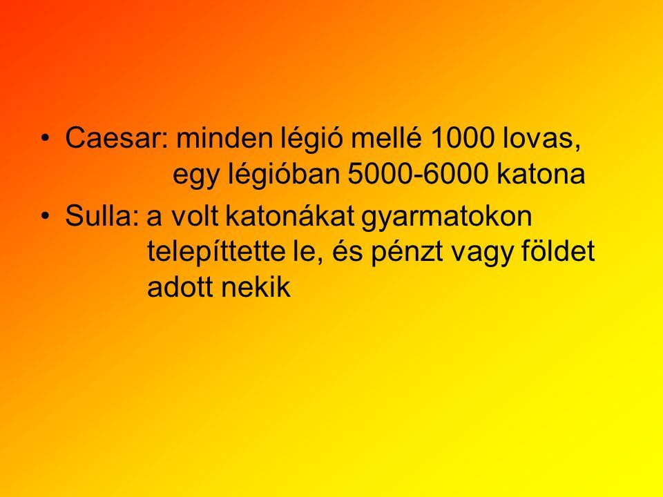 •Caesar: minden légió mellé 1000 lovas, egy légióban 5000-6000 katona •Sulla: a volt katonákat gyarmatokon telepíttette le, és pénzt vagy földet adott