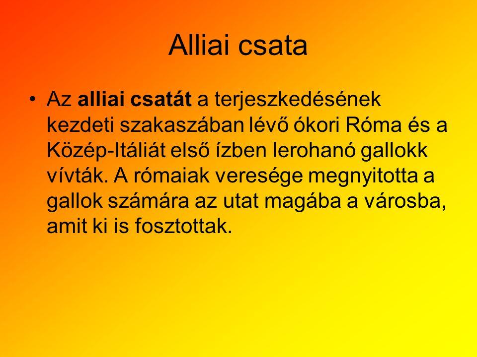 Alliai csata •Az alliai csatát a terjeszkedésének kezdeti szakaszában lévő ókori Róma és a Közép-Itáliát első ízben lerohanó gallokk vívták. A rómaiak