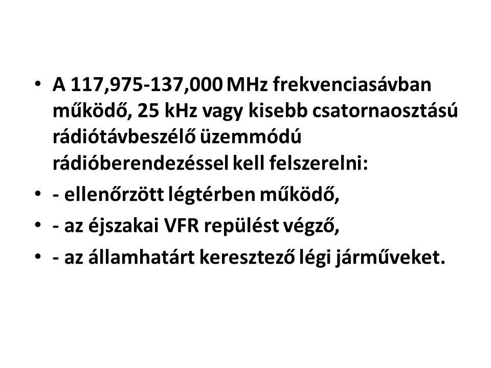 • A 117,975-137,000 MHz frekvenciasávban működő, 25 kHz vagy kisebb csatornaosztású rádiótávbeszélő üzemmódú rádióberendezéssel kell felszerelni: • -