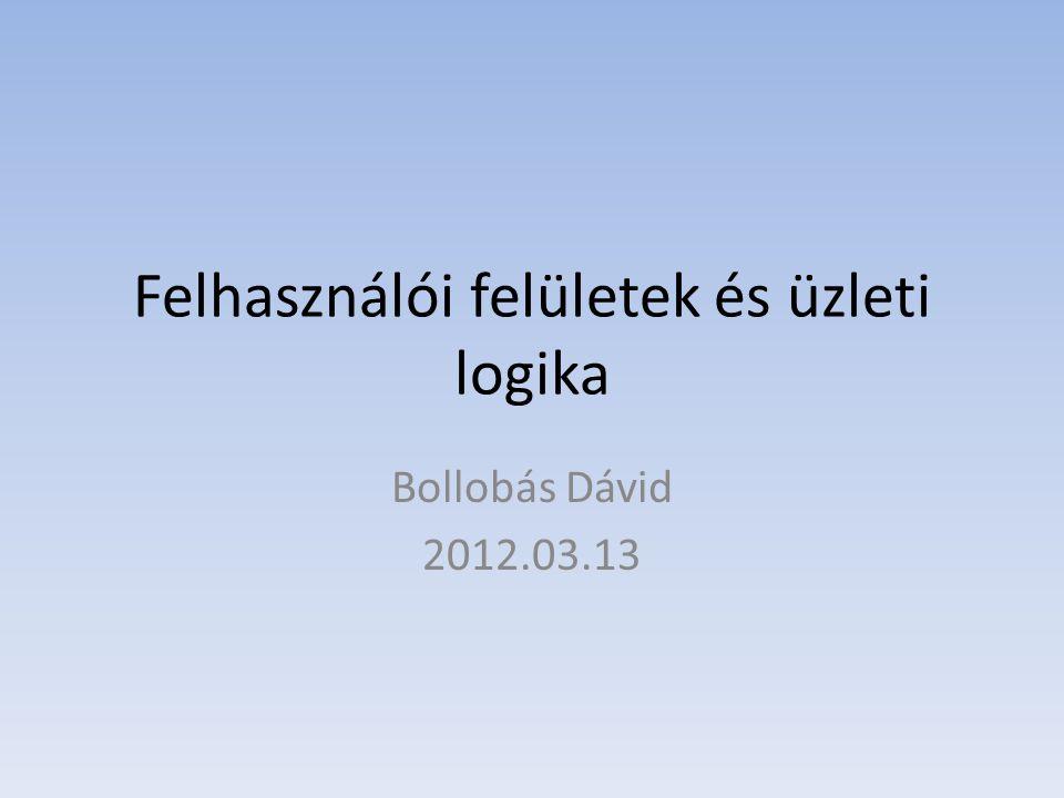 Felhasználói felületek és üzleti logika Bollobás Dávid 2012.03.13