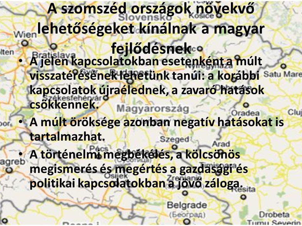 A szomszéd országok növekvő lehetőségeket kínálnak a magyar fejlődésnek • A jelen kapcsolatokban esetenként a múlt visszatérésének lehetünk tanúi: a k