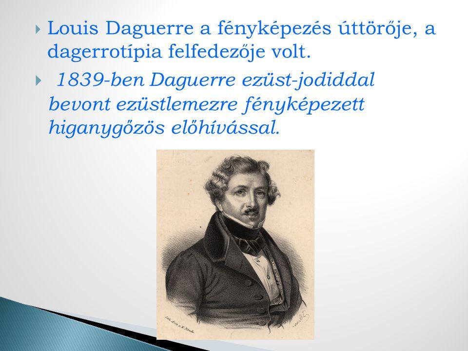  Louis Daguerre a fényképezés úttörője, a dagerrotípia felfedezője volt.
