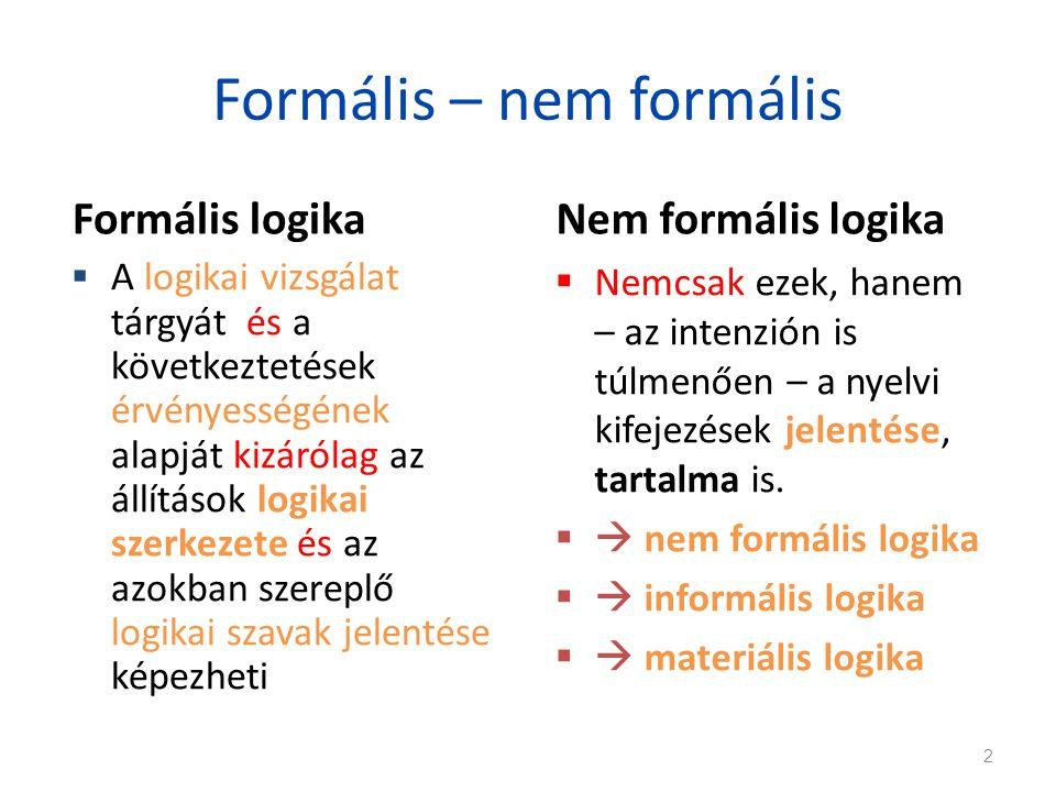 Formális – nem formális Formális logika  A logikai vizsgálat tárgyát és a következtetések érvényességének alapját kizárólag az állítások logikai szer