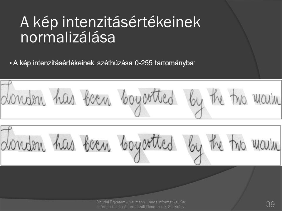 39 Óbudai Egyetem - Neumann János Informatikai Kar Informatikai és Automalizált Rendszerek Szakirány A kép intenzitásértékeinek normalizálása • A kép