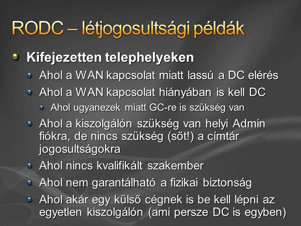 Kifejezetten telephelyeken Ahol a WAN kapcsolat miatt lassú a DC elérés Ahol a WAN kapcsolat hiányában is kell DC Ahol ugyanezek miatt GC-re is szükség van Ahol a kiszolgálón szükség van helyi Admin fiókra, de nincs szükség (sőt!) a címtár jogosultságokra Ahol nincs kvalifikált szakember Ahol nem garantálható a fizikai biztonság Ahol akár egy külső cégnek is be kell lépni az egyetlen kiszolgálón (ami persze DC is egyben)