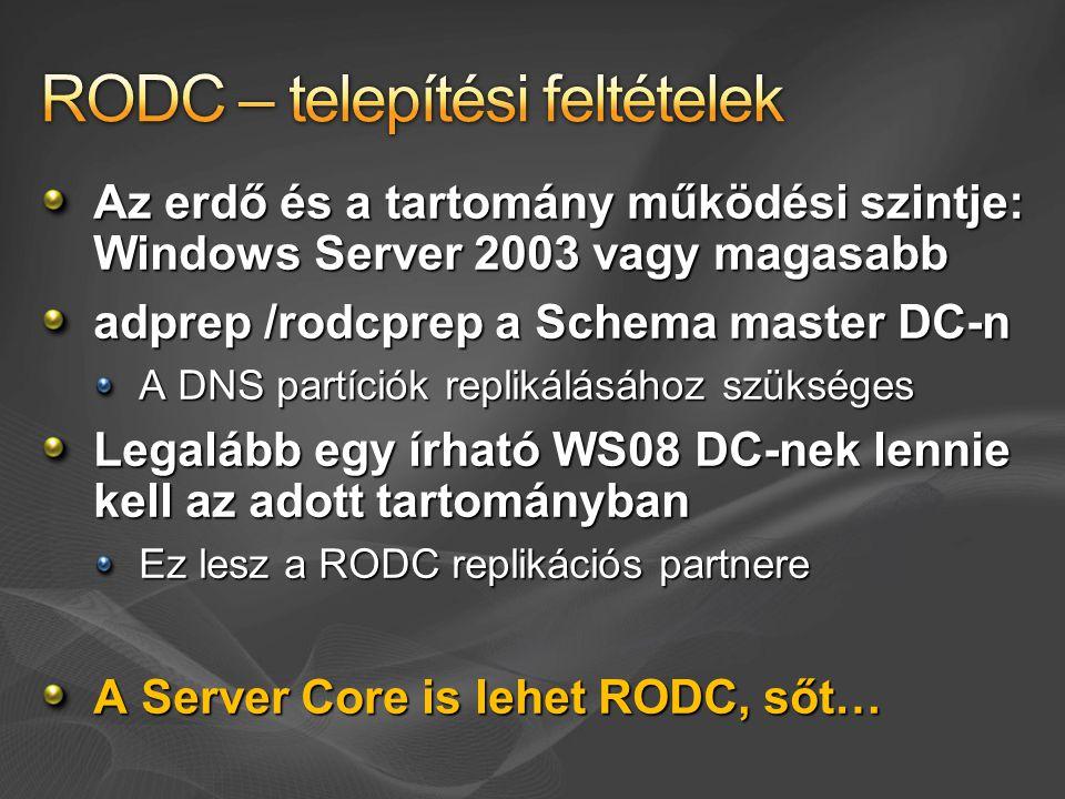 Az erdő és a tartomány működési szintje: Windows Server 2003 vagy magasabb adprep /rodcprep a Schema master DC-n A DNS partíciók replikálásához szükséges Legalább egy írható WS08 DC-nek lennie kell az adott tartományban Ez lesz a RODC replikációs partnere A Server Core is lehet RODC, sőt…