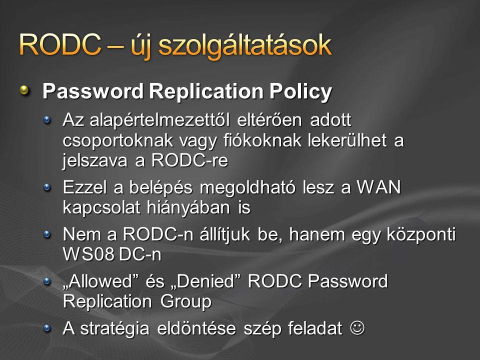 """Password Replication Policy Az alapértelmezettől eltérően adott csoportoknak vagy fiókoknak lekerülhet a jelszava a RODC-re Ezzel a belépés megoldható lesz a WAN kapcsolat hiányában is Nem a RODC-n állítjuk be, hanem egy központi WS08 DC-n """"Allowed és """"Denied RODC Password Replication Group A stratégia eldöntése szép feladat """