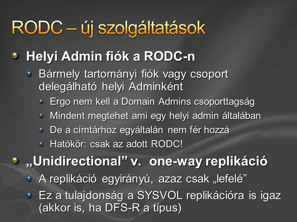 Helyi Admin fiók a RODC-n Bármely tartományi fiók vagy csoport delegálható helyi Adminként Ergo nem kell a Domain Admins csoporttagság Mindent megtehet ami egy helyi admin általában De a címtárhoz egyáltalán nem fér hozzá Hatókör: csak az adott RODC.