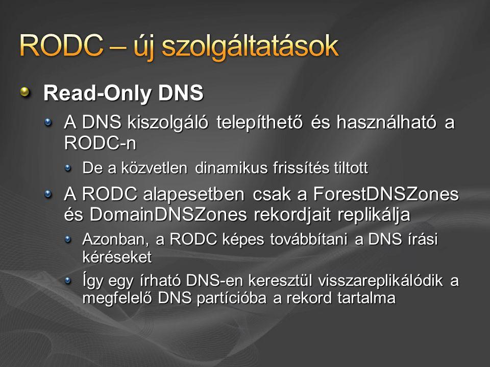 Read-Only DNS A DNS kiszolgáló telepíthető és használható a RODC-n De a közvetlen dinamikus frissítés tiltott A RODC alapesetben csak a ForestDNSZones és DomainDNSZones rekordjait replikálja Azonban, a RODC képes továbbítani a DNS írási kéréseket Így egy írható DNS-en keresztül visszareplikálódik a megfelelő DNS partícióba a rekord tartalma