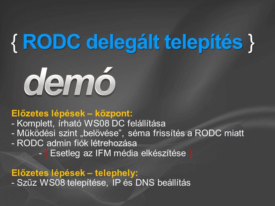 """{ RODC delegált telepítés } Előzetes lépések – központ: - Komplett, írható WS08 DC felállítása - Működési szint """"belövése , séma frissítés a RODC miatt - RODC admin fiók létrehozása - { Esetleg az IFM média elkészítése } Előzetes lépések – telephely: - Szűz WS08 telepítése, IP és DNS beállítás"""