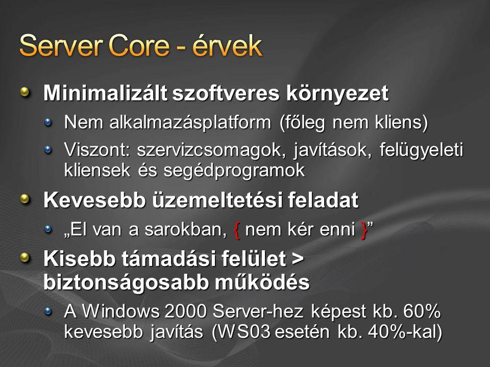 """Minimalizált szoftveres környezet Nem alkalmazásplatform (főleg nem kliens) Viszont: szervizcsomagok, javítások, felügyeleti kliensek és segédprogramok Kevesebb üzemeltetési feladat """"El van a sarokban, { nem kér enni } Kisebb támadási felület > biztonságosabb működés A Windows 2000 Server-hez képest kb."""