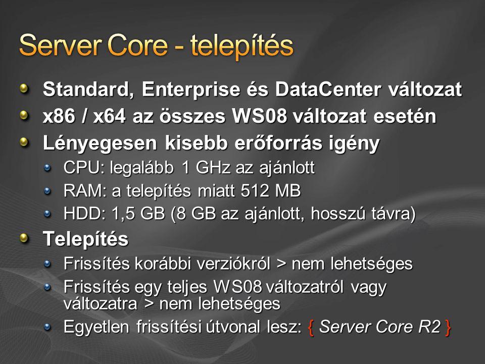 Standard, Enterprise és DataCenter változat x86 / x64 az összes WS08 változat esetén Lényegesen kisebb erőforrás igény CPU: legalább 1 GHz az ajánlott RAM: a telepítés miatt 512 MB HDD: 1,5 GB (8 GB az ajánlott, hosszú távra) Telepítés Frissítés korábbi verziókról > nem lehetséges Frissítés egy teljes WS08 változatról vagy változatra > nem lehetséges Egyetlen frissítési útvonal lesz: { Server Core R2 }