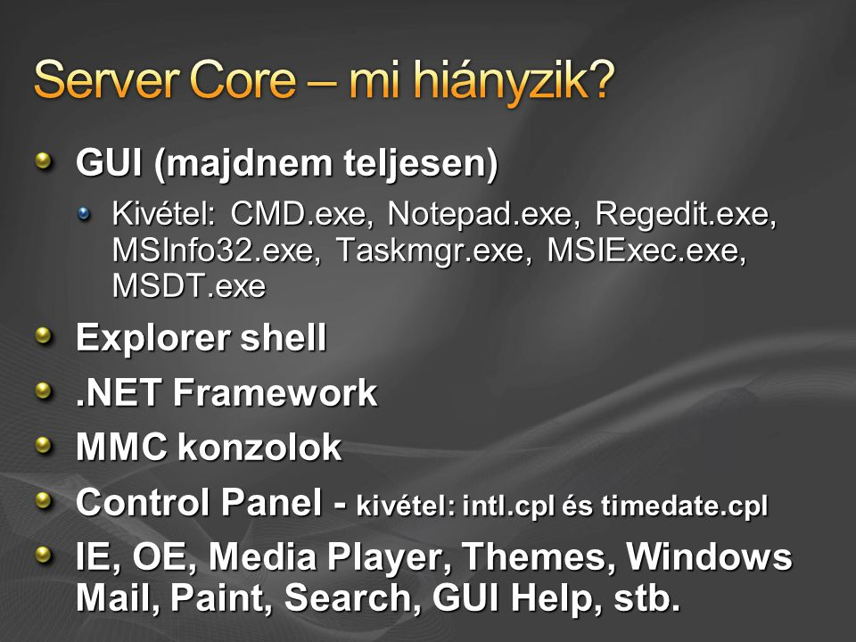 GUI (majdnem teljesen) Kivétel: CMD.exe, Notepad.exe, Regedit.exe, MSInfo32.exe, Taskmgr.exe, MSIExec.exe, MSDT.exe Explorer shell.NET Framework MMC konzolok Control Panel - kivétel: intl.cpl és timedate.cpl IE, OE, Media Player, Themes, Windows Mail, Paint, Search, GUI Help, stb.