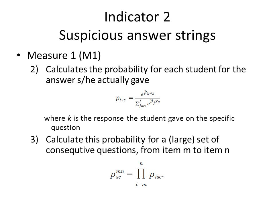Indicator 2 Suspicious answer strings • Measure 1 (M1) 2) Calculates the probability for each student for the answer s/he actually gave where k is the response the student gave on the specific question 3)Calculate this probability for a (large) set of consequtive questions, from item m to item n