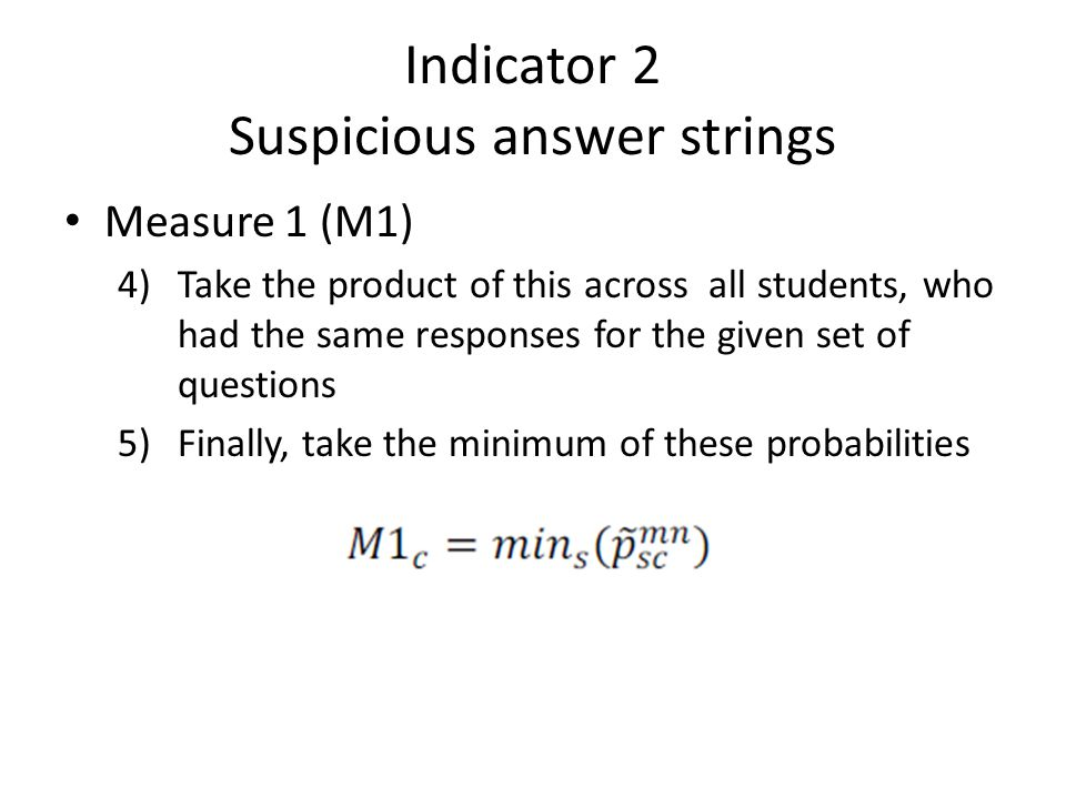 Indicator 2 Suspicious answer strings • Measure 1 (M1) 4)Take the product of this across all students, who had the same responses for the given set of questions 5)Finally, take the minimum of these probabilities