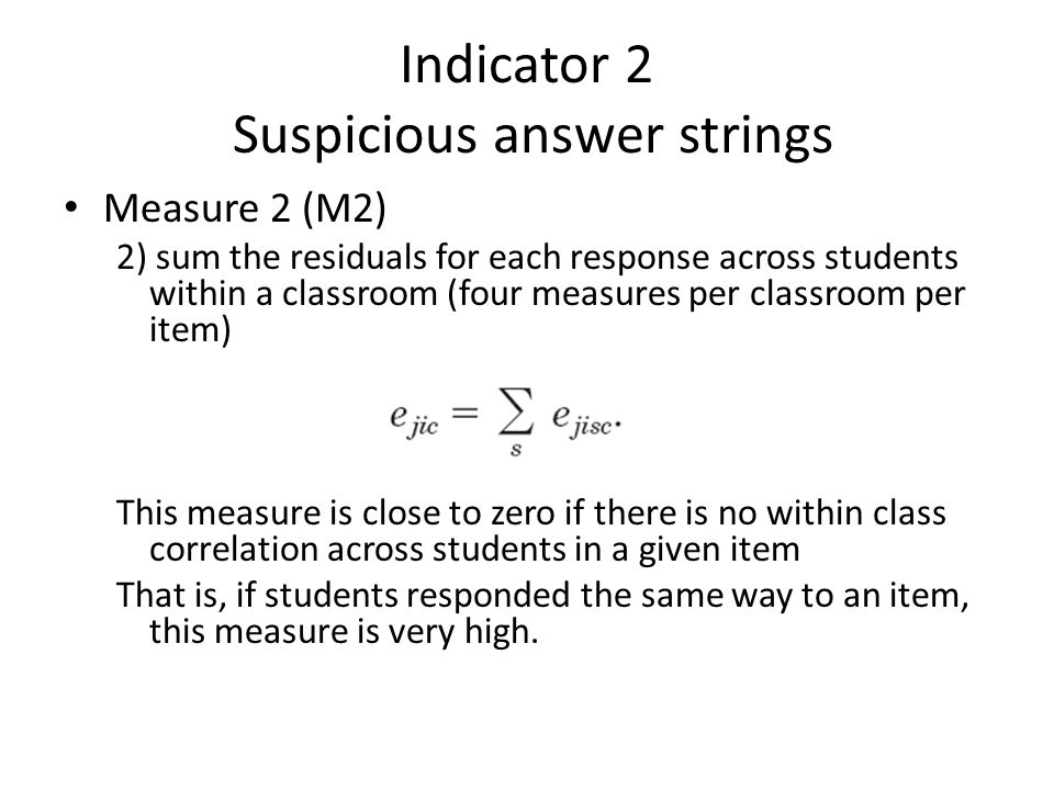 Indicator 2 Suspicious answer strings • Measure 2 (M2) 2) sum the residuals for each response across students within a classroom (four measures per classroom per item) This measure is close to zero if there is no within class correlation across students in a given item That is, if students responded the same way to an item, this measure is very high.