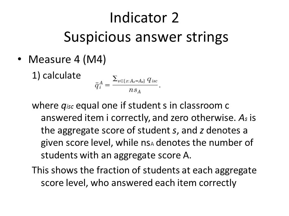 Indicator 2 Suspicious answer strings • Measure 4 (M4) 1) calculate where q isc equal one if student s in classroom c answered item i correctly, and zero otherwise.