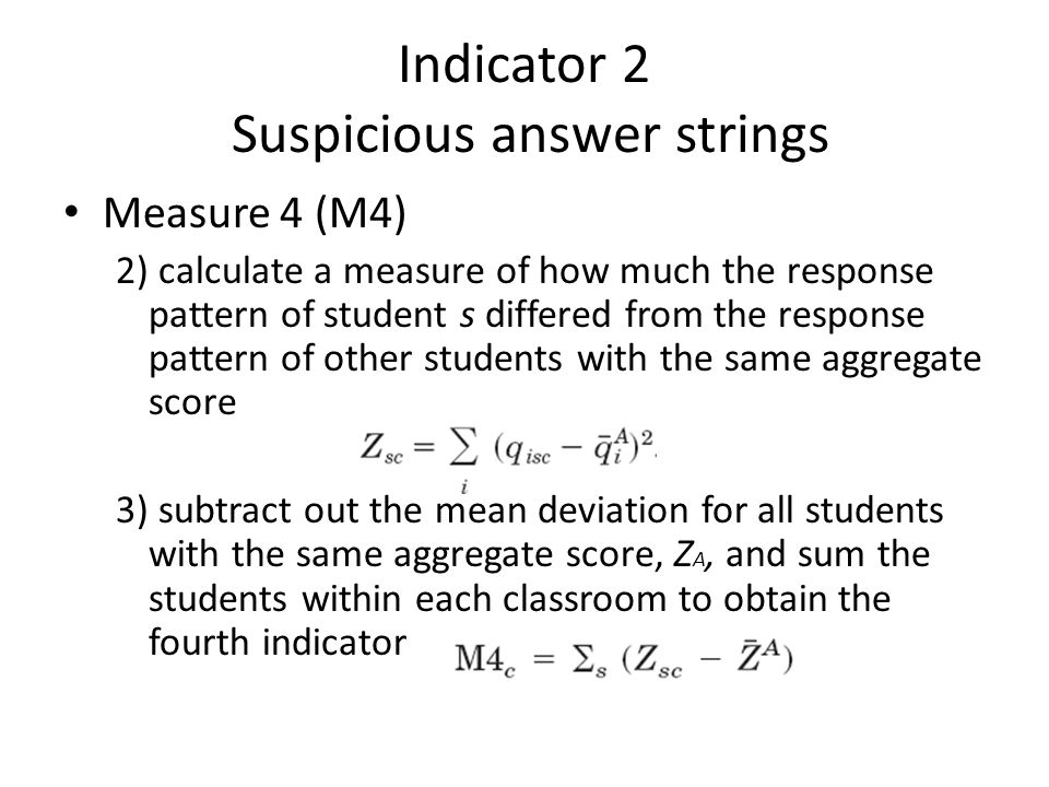 Indicator 2 Suspicious answer strings • Measure 4 (M4) 2) calculate a measure of how much the response pattern of student s differed from the response