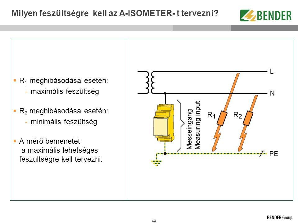 44 Milyen feszültségre kell az A-ISOMETER- t tervezni?  R 1 meghibásodása esetén: -maximális feszültség  R 2 meghibásodása esetén: -minimális feszül